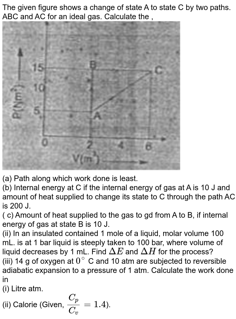 """The given figure shows a change of state A to state C by two paths. ABC and AC for an ideal gas. Calculate the , <br> <img src=""""https://d10lpgp6xz60nq.cloudfront.net/physics_images/FIITJEE_CHE_MB_03_C02_E01_003_Q01.png"""" width=""""80%""""> <br> (a) Path along which work done is least. <br> (b) Internal energy at C if the internal energy of gas at A is 10 J and amount of heat supplied to change its state to C through the path AC is 200 J. <br> ( c) Amount of heat supplied to the gas to gd from A to B, if internal energy of gas at state B is 10 J. <br> (ii) In an insulated contained 1 mole of a liquid, molar volume 100 mL. is at 1 bar liquid is steeply taken to 100 bar, where volume of liquid decreases by 1 mL. Find `DeltaE` and `DeltaH` for the process? <br> (iii) 14 g of oxygen at `0^(@)` C and 10 atm are subjected to reversible adiabatic expansion to a pressure of 1 atm. Calculate the work done in <br> (i) Litre atm. <br> (ii) Calorie (Given, `C_(p)/C_(v) = 1.4`)."""