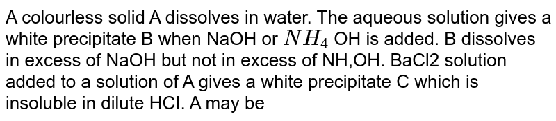 A colourless solid A dissolves in water. The aqueous solution gives a white precipitate B when NaOH or `NH_4` OH is added. B dissolves in excess of NaOH but not in excess of NH,OH. BaCl solution added to a solution of A gives a white precipitate C which is insoluble in dilute HCI. A may be