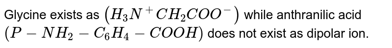 Glycine exists as `(H_(3)N^(+)CH_(2)COO^(-))` while anthranilic acid `(P-NH_(2)-C_(6)H_(4)-COOH)` does not exist as dipolar ion.