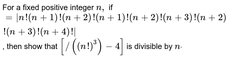 For a fixed positive integer `n ,` if `= n !(n+1)!(n+2)!(n+1)!(n+2)!(n+3)!(n+2)!(n+3)!(n+4)! ` , then show that `[/((n !)^3)-4]` is divisible by `ndot`