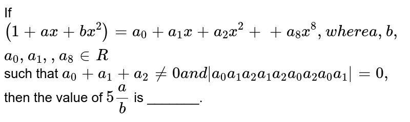 If `(1 + ax + b x^2)^4 = a_0 +a_1 x + a_2 x^2 +...+a_8 x^8` when `a,b,a_0,a_1,a_2...,a_8 in R` such that `a_0+a_1+a_2 != 0` and `|(a_0,a_1,a_2),(a_1,a_2,a_3),(a_2,a_0,a_1)|` then the value of `5a/b` (A) 6 (B) 8 (C) 10 (D) 12