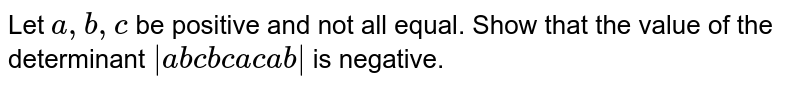 Let `a ,b ,c` be positive and not all equal. Show that the value of the determinant `|a b c b c a c a b|` is negative.