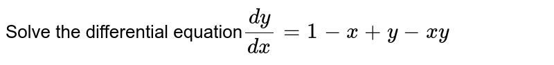 Solve the differential equation`(dy)/(dx)=1-x+y-x y`