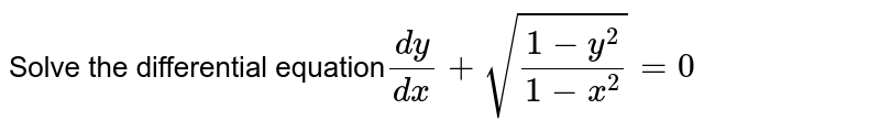 Solve the differential equation`(dy)/(dx)+sqrt((1-y^2)/(1-x^2))=0`