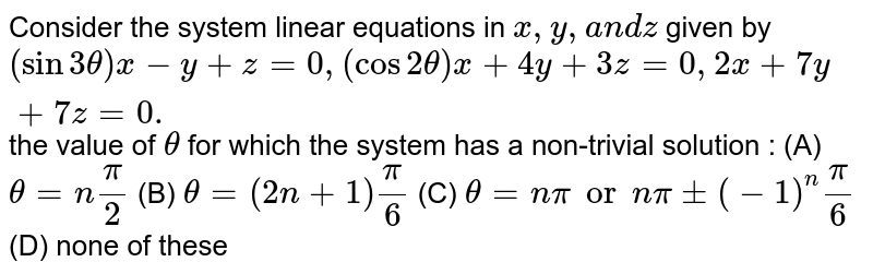 Consider the system linear equations in `x ,y ,a n dz` given by `(sin3theta)x-y+z=0,(cos2theta)x+4y+3z=0,2x+7y+7z=0.` the value of `theta` for which the system has a non-trivial solution : (A) `theta = npi/2` (B) `theta = (2n+1)pi/6` (C) `theta = npi or npi + (-1)^n pi/6` (D) none of these