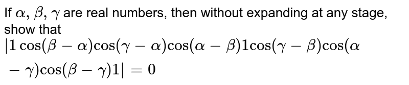 """If `alpha,beta,gamma` are real   numbers, then without expanding at any stage, show that `