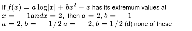 If `f(x)=alog|x|+b x^2+x` has its extremum values at `x=-1a n dx=2,` then