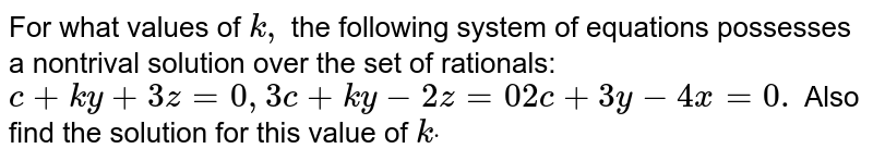 For what values of `k ,` the   following system of equations possesses a nontrival solution over the set of   rationals:`c+k y+3z=0,3c+k y-2z=02c+3y-4x=0.`  Also find the solution for this value of `kdot`