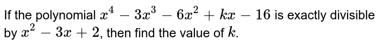 If the polynomial `x^(4)-3x^(3)-6x^(2)+kx-16` is exactly divisible by `x^(2)-3x+2`, then find  the value of `k`.