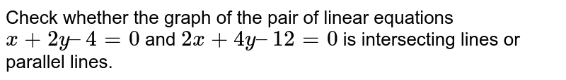 Check whether the graph of the pair of linear equations `x + 2y