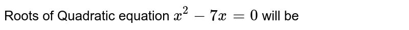 Roots of Quadratic equation `x ^(2) - 7x=0` will be