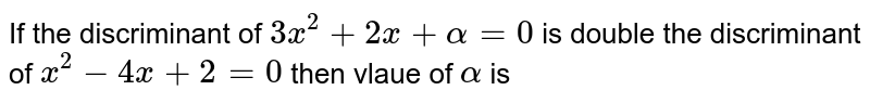 If the discriminant of `3x ^(2) + 2x +alpha =0` is double the discriminant of `x ^(2) - 4x + 2=0` then vlaue of `alpha` is
