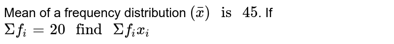 """Mean of a frequency distribution `(bar(x)) """" is """" 45`. If `Sigma f_(i) = 20 """" find """" Sigma f_(i) x_(i)`"""