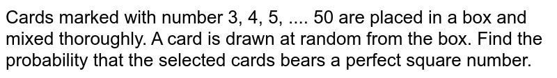 Cards marked with number 3, 4, 5, .... 50 are placed in a box and mixed thoroughly. A card is drawn at random from the box. Find the probability that the selected cards bears a perfect square number.