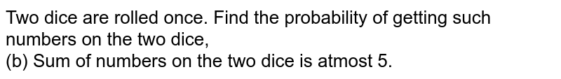 Two dice are rolled once. Find the probability of getting such numbers on the two dice, <br> (b) Sum of numbers on the two dice is atmost 5.