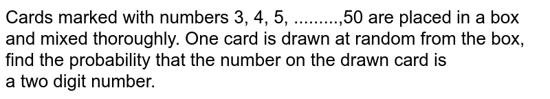 Cards marked with numbers 3, 4, 5, .........,50 are placed in a box and mixed thoroughly. One card is drawn at random from the box, find the probability that the number on the drawn card is <br>  a two digit number.