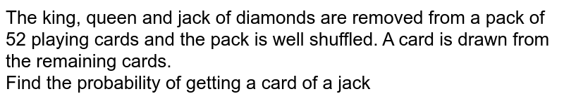The king, queen and jack of diamonds are removed from a pack of 52 playing cards and the pack is well shuffled. A card is drawn from the remaining cards. <br> Find the probability of getting a card of a jack