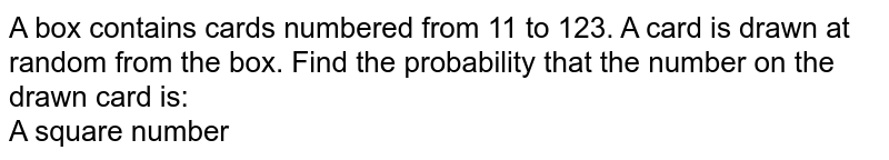 A box contains cards numbered from 11 to 123. A card is drawn at random from the box. Find the probability that the number on the drawn card is: <br> A square number