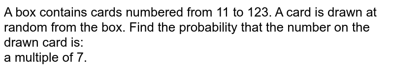 A box contains cards numbered from 11 to 123. A card is drawn at random from the box. Find the probability that the number on the drawn card is: <br> a multiple of 7.