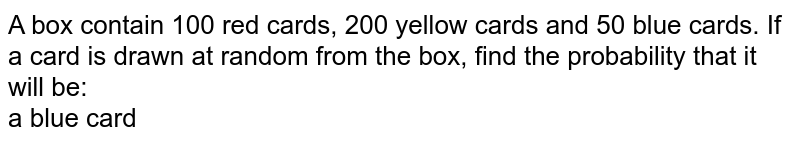 A box contain 100 red cards, 200 yellow cards and 50 blue cards. If a card is drawn at random from the box, find the probability that it will be: <br>  a blue card