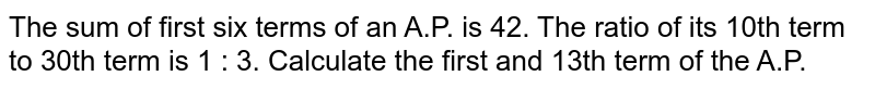 The sum of first six terms of an A.P. is 42. The ratio of its 10th term to 30th term is 1 : 3. Calculate the first and 13th term of the A.P.