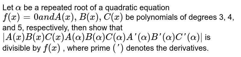 Let `alpha` be a   repeated root of a quadratic equation `f(x)=0a n dA(x),B(x),C(x)` be   polynomials of degrees 3, 4, and 5, respectively, then show that `|A(x)B(x)C(x)A(alpha)B(alpha)C(alpha)A '(alpha)B '(alpha)C '(alpha)|` is   divisible by `f(x)` , where prime `(')` denotes the derivatives.