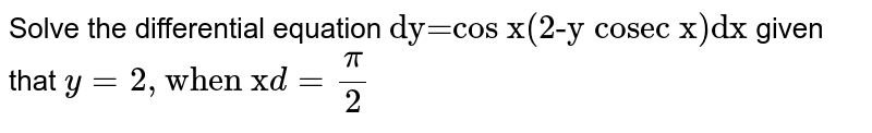 """Solve the differential equation `""""dy=cos x(2-y cosec x)dx""""` given that `y=2, """"when x"""" d=(pi)/(2)`"""