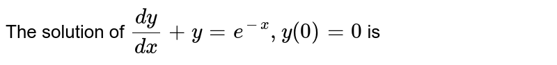 The solution of `(dy)/(dx)+y=e^(-x), y(0)=0` is