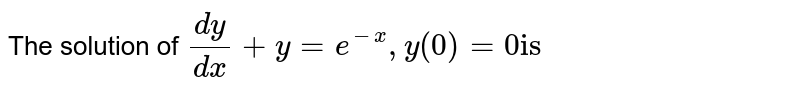 """The solution of `(dy)/(dx)+y=e^(-x), y(0)=0 """"is""""`"""