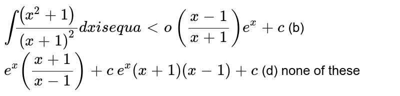 `int((x^2+1))/((x+1)^2)dxi se q u a lto`  `((x-1)/(x+1))e^x+c`  (b) `e^x((x+1)/(x-1))+c`  `e^x(x+1)(x-1)+c`  (d) none of these
