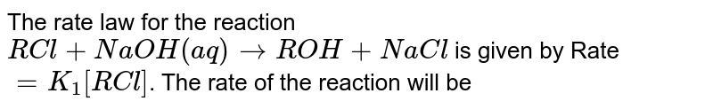 The rate law for the reaction <br> `RCl + NaOH(aq) to ROH + NaCl` is given by Rate `=K_1[RCl]`. The rate of the reaction will be