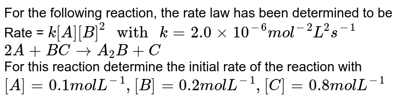 """For the following reaction, the rate law has been determined to be Rate = `k[A][B]^2"""" with """" k = 2.0 xx 10^(-6) mol^(-2) s^(-1)` <br> `2A + B C to A_2B + C` <br>  For this reaction determine the initial rate of the reaction with <br> `[A] =  0.1 mol L^(-1) , [B] = 0.2 mol L^(-1) ,[C]  = 0.8 mol L^(-1)`"""