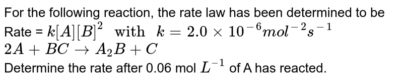 """For the following reaction, the rate law has been determined to be Rate = `k[A][B]^2"""" with """" k = 2.0 xx 10^(-6) mol^(-2) s^(-1)` <br> `2A + B C to A_2B + C` <br> Determine the rate after 0.06 mol `L^("""