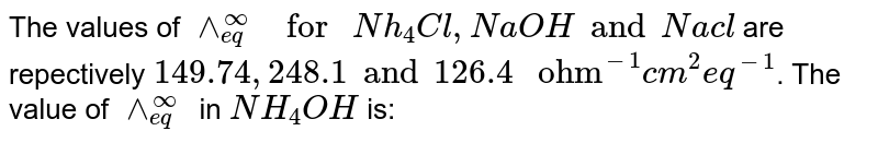 """The values of `wedge_(eq)^(infty)"""" for """" Nh_(4)Cl,NaOH and Nacl` are repectively `149.74, 248.1 and 126.4"""" ohm""""^(-1)cm^(2)eq^(-1)`. The value of `wedge_(eq)^(infty)""""` in `NH_(4)OH` is:"""