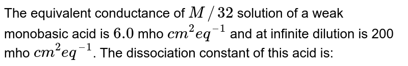 The equivalent conductance of `M//32` solution of a weak monobasic acid is `8.0` mho `cm^(2) eq^(
