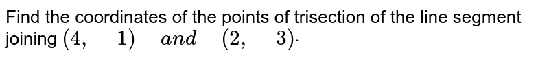 """Find   the coordinates of the points of trisection of the line segment joining `(4,""""\ """"1)""""\ """"a n d""""\ """"(2,""""\ """"3)dot`"""