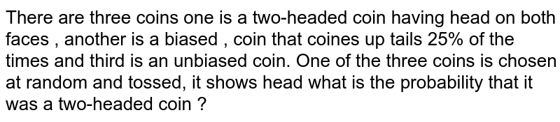 There are three coins one is a two-headed coin having head on both faces , another is a biased , coin that coines up tails 25% of the times and third is an unbiased coin. One of the three coins is chosen at random and tossed, it shows head what is the probability that it was a two-headed coin ?