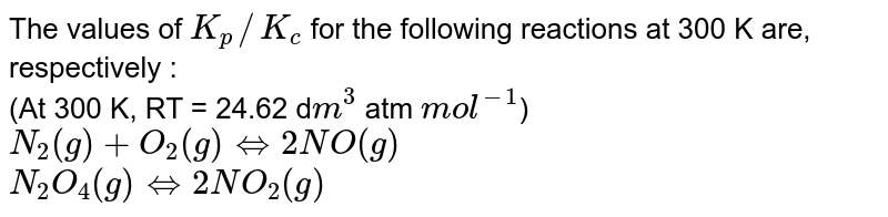The values of `K_(p)//K_(c)` for the following reactions at 300 K are, respectively : <br> (At 300 K, RT = 24.62 d`m^(3)` atm `mol^(-1)`) <br> `N_(2)(g)+O_(2)(g)hArr 2 NO(g)` <br> `N_(2)O_(4)(g)hArr2 NO_(2)(g)`