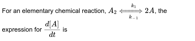 For an elementary chemical reaction, `A_(2) underset(k_(-1))overset(k_(1))(hArr) 2A`, the expression for `(d[A])/(dt)` is