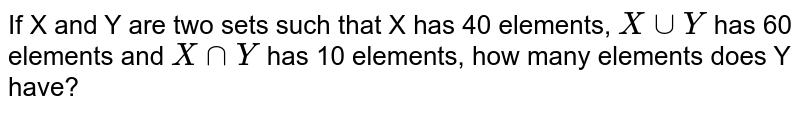 If X and Y are two sets such   that X has 40 elements, `X uuY` has 60 elements and `X nnY` has 10 elements, how many elements does Y   have?