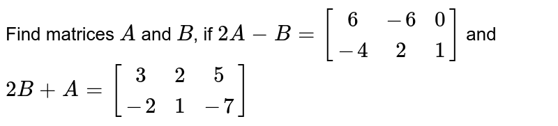 Find matrices `A` and `B`, if `2A - B = [[6, -6, 0], [-4,  2, 1]]` and `2B + A = [[3, 2, 5], [-2, 1, -7]]`