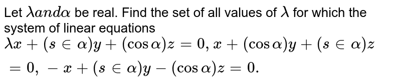 Let `lambdaa n dalpha` be real. Find the set of all values of `lambda` for which the system of linear equations `lambdax+(s inalpha)y+(cosalpha)z=0,x+(cosalpha)y+(s inalpha)z=0,-x+(s inalpha)y-(cosalpha)z=0.`
