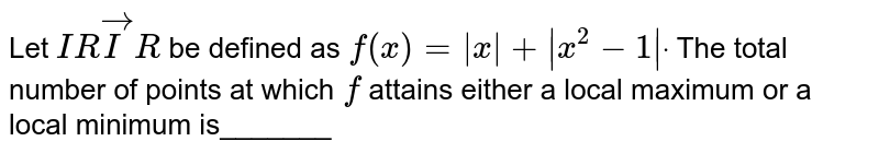 Let `I RvecI R` be defined as `f(x)= x + x^2-1 dot` The total number of points at which `f` attains either a local maximum or a local minimum is_______