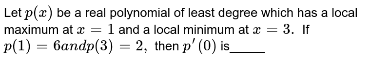 Let `p(x)` be a real polynomial of least degree which has a local maximum at `x=1` and a local minimum at `x=3.` If `p(1)=6a n dp(3)=2,` then `p^(prime)(0)` is_____
