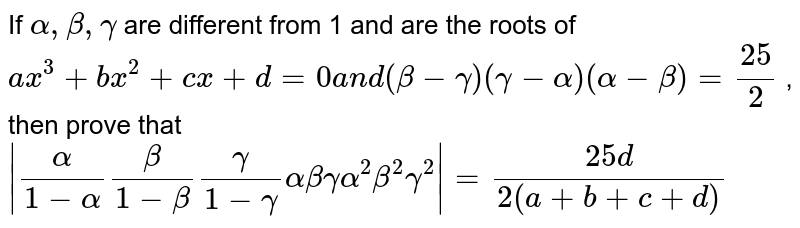 If `alpha,beta,gamma` are different from 1 and are the roots of `a x^3+b x^2+c x+d=0a n d(beta-gamma)(gamma-alpha)(alpha-beta)=(25)/2` , then prove that `|alpha/(1-alpha)beta/(1-beta)gamma/(1-gamma)alphabetagammaalpha^2beta^2gamma^2|=(25 d)/(2(a+b+c+d))`