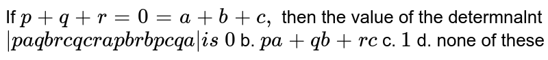 If `p+q+r=0=a+b+c ,` then the value of the determnalnt `|p a q b r c q c r a p b r b p c q a|i s`  `0` b. `p a+q b+r c`  c. `1` d. none of these