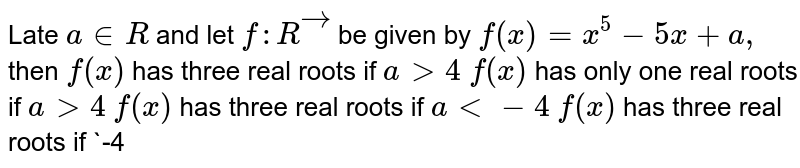Late `a in  R` and let `f: Rvec` be given by `f(x)=x^5-5x+a ,` then `f(x)` has three real roots if `a >4`  `f(x)` has only one real roots if `a >4`  `f(x)` has three real roots if `a<-4`  `f(x)` has three real roots if `-4<a<4`