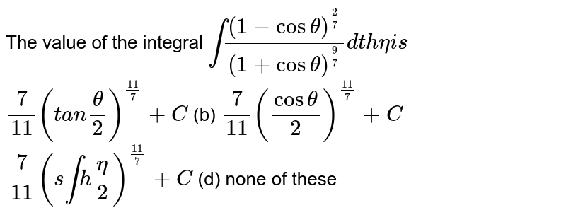 The value of the integral `int((1-costheta)^(2/7))/((1+costheta)^(9/7))dthetai s`  `7/(11)(t a ntheta/2)^((11)/7)+C`  (b) `7/(11)(costheta/2)^((11)/7)+C`  `7/(11)(s intheta/2)^((11)/7)+C`  (d)   none of these