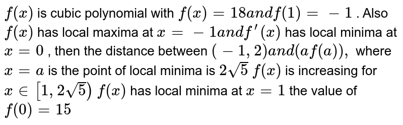 `f(x)` is cubic polynomial with `f(x)=18a n df(1)=-1` . Also `f(x)` has local maxima at `x=-1a n df^(prime)(x)` has local minima at `x=0` , then the distance between `(-1,2)a n d(af(a)),` where `x=a` is the point of local minima is `2sqrt(5)`  `f(x)` is increasing for `x in [1,2sqrt(5])`  `f(x)` has local minima at `x=1`  the value of `f(0)=15`