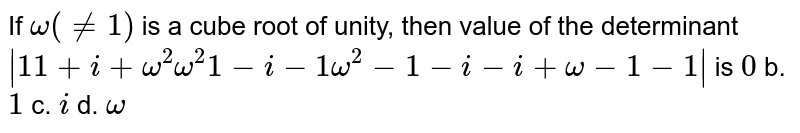 If `omega(!=1)` is a cube root of unity, then value of the determinant` 1 1+i+omega^2omega^2 1-i-1omega^2-1-i-i+omega-1-1 ` is `0` b. `1` c. `i` d. `omega`